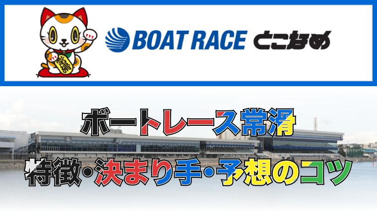 ボートレース常滑競艇場の特徴・決まり手・予想のコツ|常滑競艇場をマスターしよう!